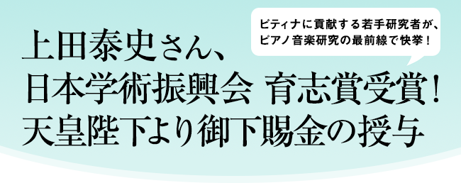 上田泰史さん、日本学術振興会 育志賞受賞!   天皇陛下より御下賜金の授与   ~ピティナに貢献する若手研究者が、ピアノ音楽研究の最前線で快挙